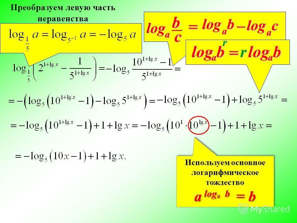 Преобразуем левую часть неравенства Используем основное логарифмическое тождество a log a b = b Используем основное логарифмическое тождество a log a b = b b a log– с a log = с a logb rb a log = rb a log