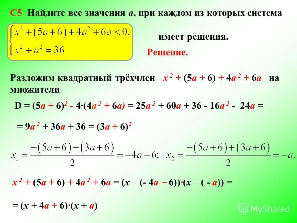 C5 Найдите все значения а, при каждом из которых система имеет решения. Решение. Разложим квадратный трёхчлен х 2 + (5а + 6) + 4а 2 + 6а на множители D = (5а + 6) 2 - 4(4a 2 + 6а) = 25а 2 + 60a + 36 - 16а 2 - 24a = = 9а 2 + 36a + 36 = (3а + 6) 2 х 2