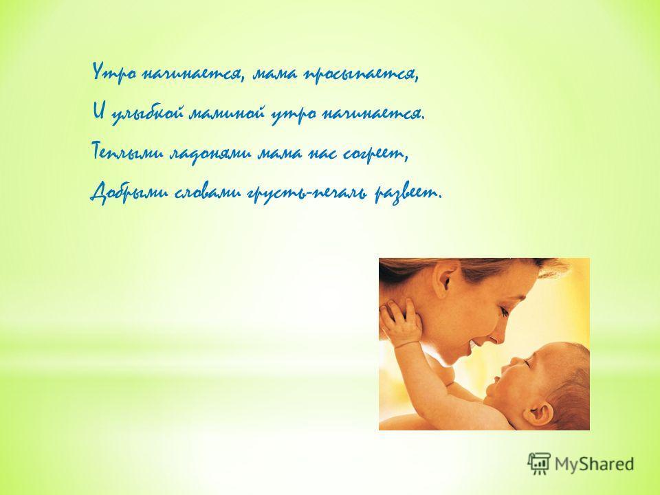 Утро начинается, мама просыпается, И улыбкой маминой утро начинается. Теплыми ладонями мама нас согреет, Добрыми словами грусть-печаль развеет.