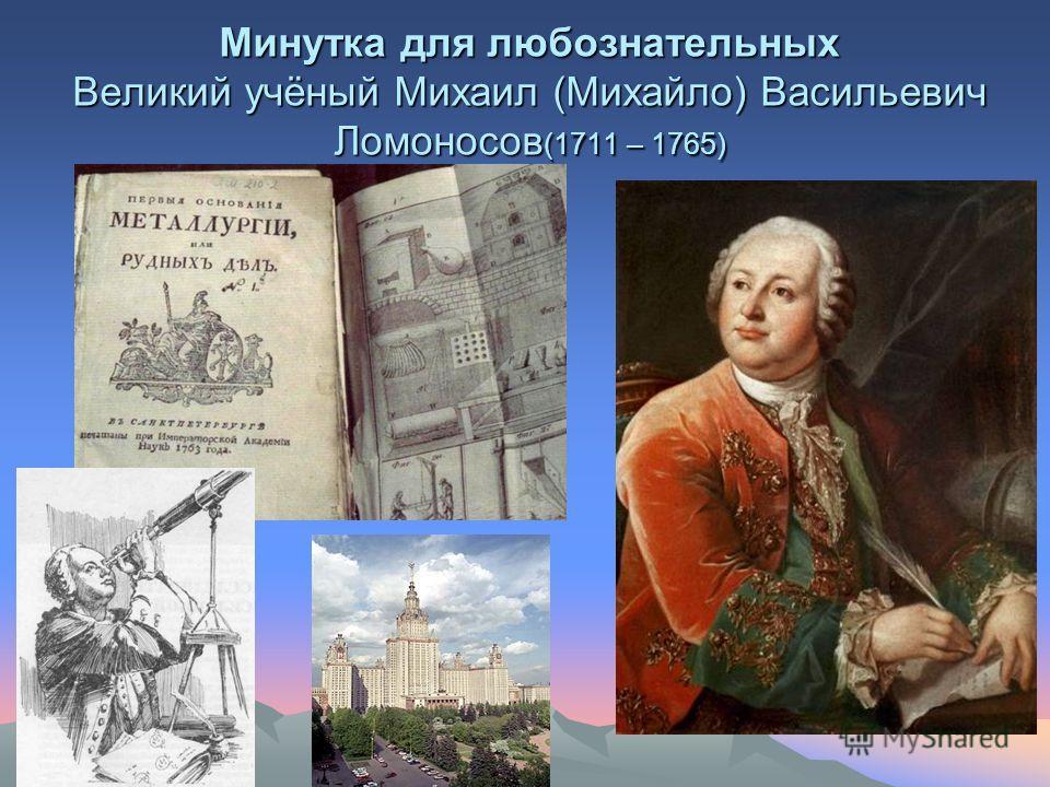 Минутка для любознательных Великий учёный Михаил (Михайло) Васильевич Ломоносов (1711 – 1765)