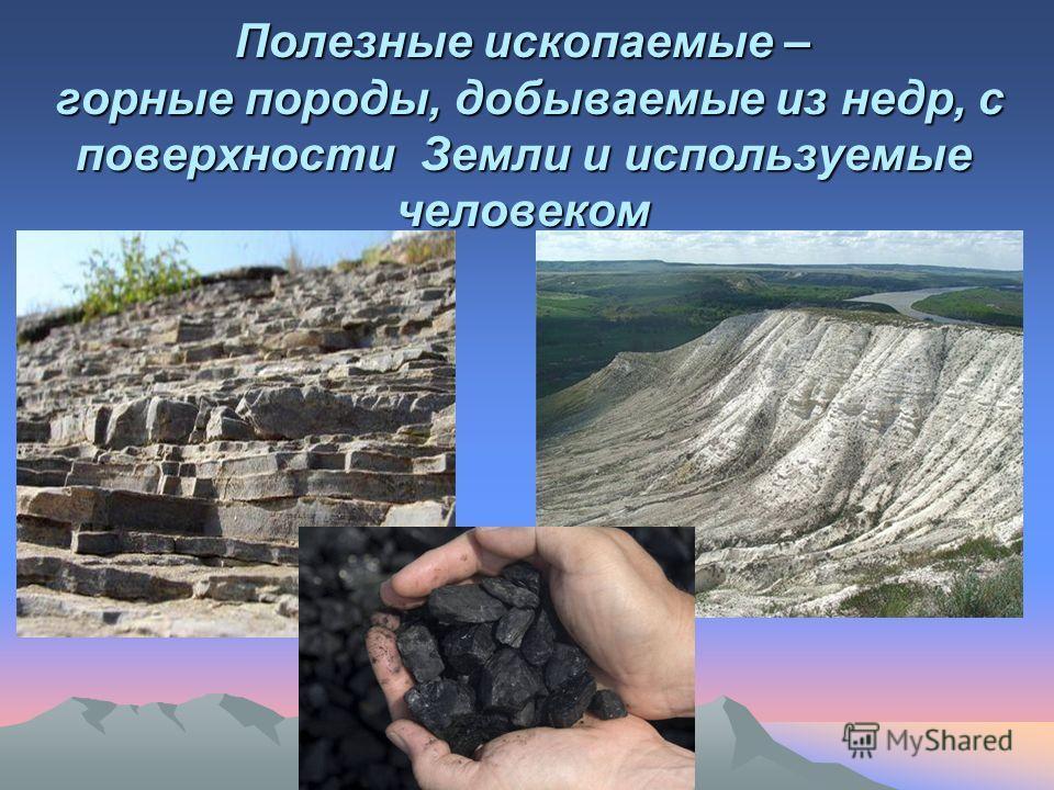 Полезные ископаемые – горные породы, добываемые из недр, с поверхности Земли и используемые человеком