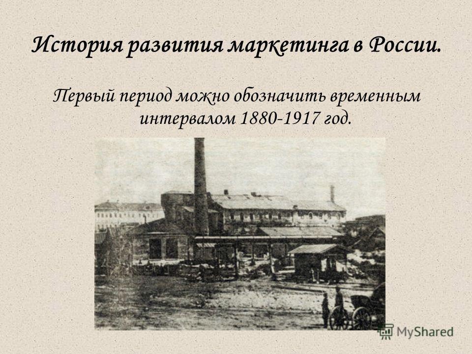 История развития маркетинга в России. Первый период можно обозначить временным интервалом 1880-1917 год.