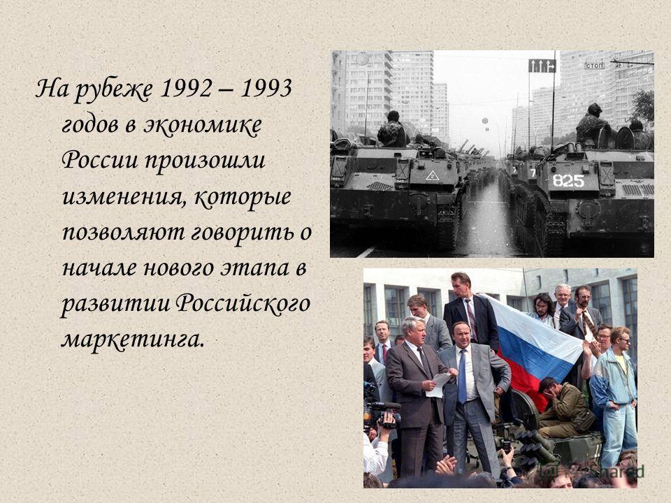 На рубеже 1992 – 1993 годов в экономике России произошли изменения, которые позволяют говорить о начале нового этапа в развитии Российского маркетинга.