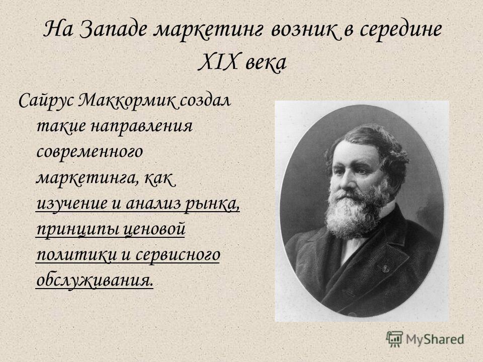 На Западе маркетинг возник в середине XIX века Сайрус Маккормик создал такие направления современного маркетинга, как изучение и анализ рынка, принципы ценовой политики и сервисного обслуживания.