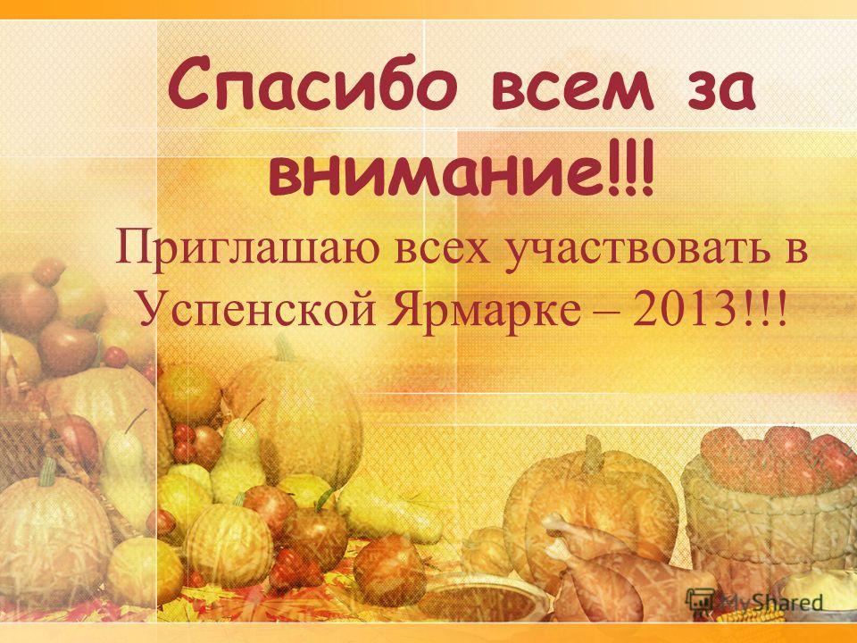 Спасибо всем за внимание!!! Приглашаю всех участвовать в Успенской Ярмарке – 2013!!!
