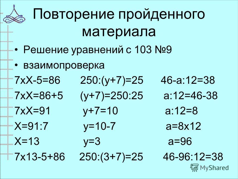 Повторение пройденного материала Решение уравнений с 103 9 взаимопроверка 7хХ-5=86 250:(у+7)=25 46-а:12=38 7хХ=86+5 (у+7)=250:25 а:12=46-38 7хХ=91 у+7=10 а:12=8 Х=91:7 у=10-7 а=8х12 Х=13 у=3 а=96 7х13-5+86 250:(3+7)=25 46-96:12=38