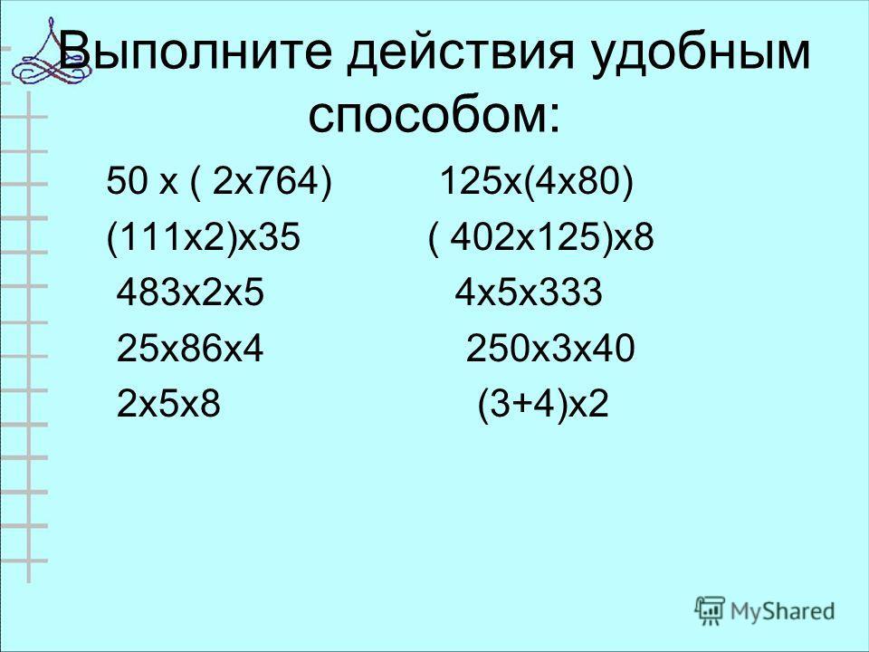 Выполните действия удобным способом: 50 х ( 2х764) 125х(4х80) (111х2)х35 ( 402х125)х8 483х2х5 4х5х333 25х86х4 250х3х40 2х5х8 (3+4)х2