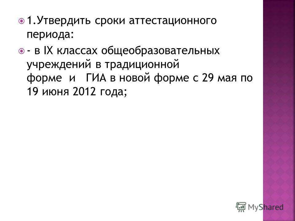 1.Утвердить сроки аттестационного периода: - в IX классах общеобразовательных учреждений в традиционной форме и ГИА в новой форме с 29 мая по 19 июня 2012 года;