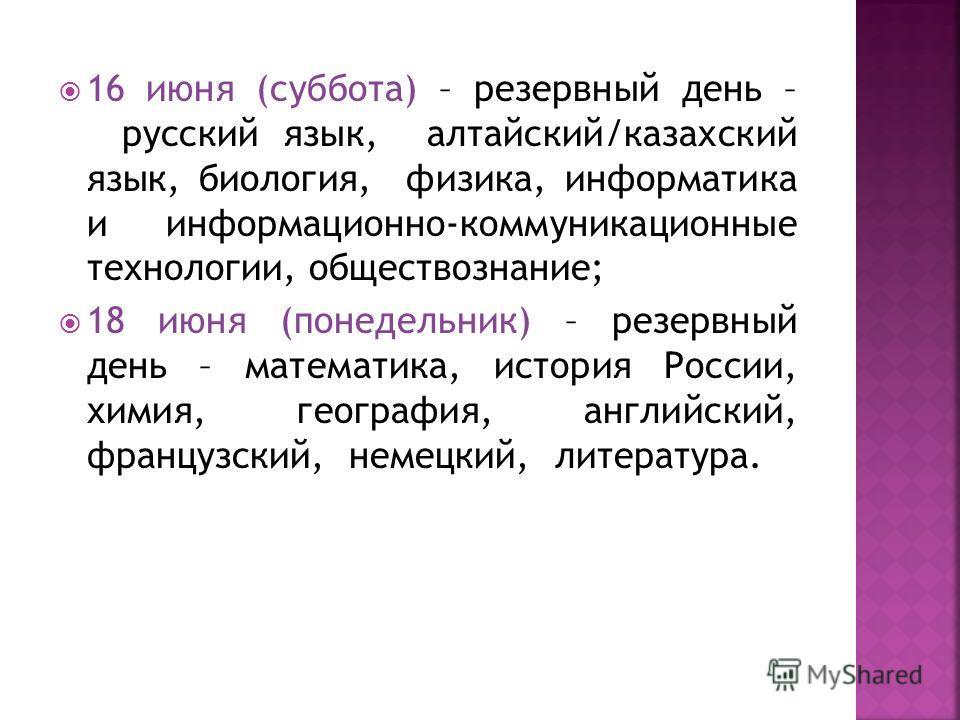 16 июня (суббота) – резервный день – русский язык, алтайский/казахский язык, биология, физика, информатика и информационно-коммуникационные технологии, обществознание; 18 июня (понедельник) – резервный день – математика, история России, химия, геогра