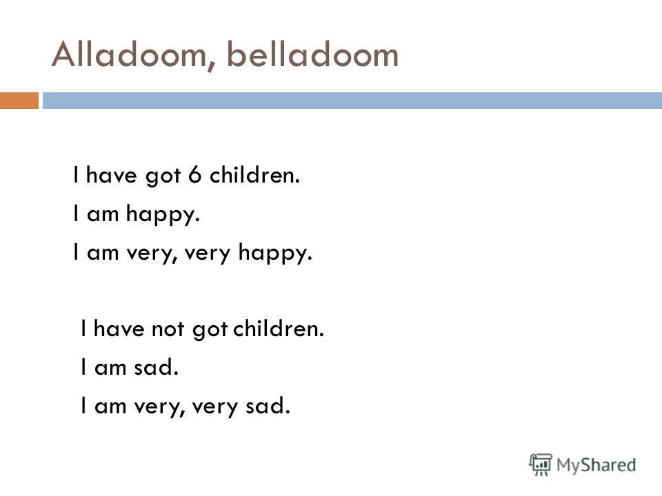 Alladoom, belladoom I have got 6 children. I am happy. I am very, very happy. I have not got children. I am sad. I am very, very sad.