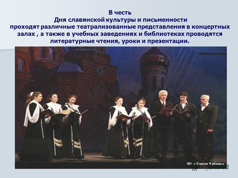В честь Дня славянской культуры и письменности проходят различные театрализованные представления в концертных залах, а также в учебных заведениях и библиотеках проводятся литературные чтения, уроки и презентации.
