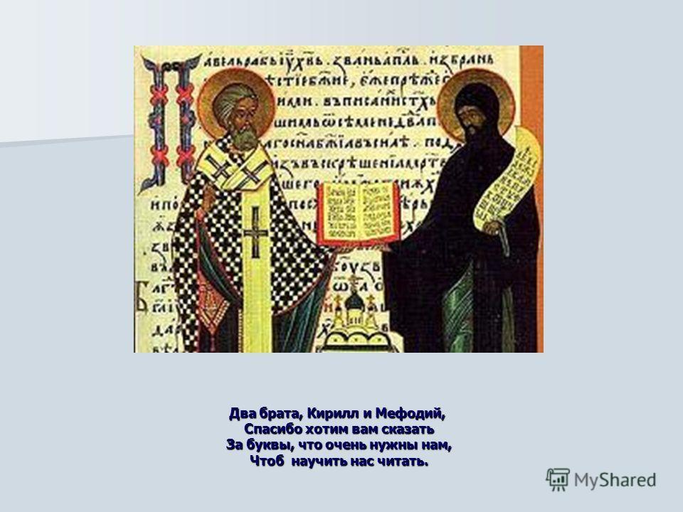 Два брата, Кирилл и Мефодий, Спасибо хотим вам сказать За буквы, что очень нужны нам, Чтоб научить нас читать.