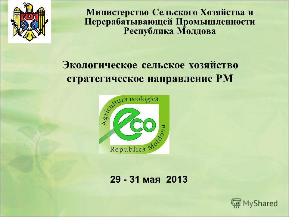 Экологическое сельское хозяйство стратегическое направление РМ Министерство Сельского Хозяйства и Перерабатывающей Промышленности Республика Молдова 29 - 31 мая 2013