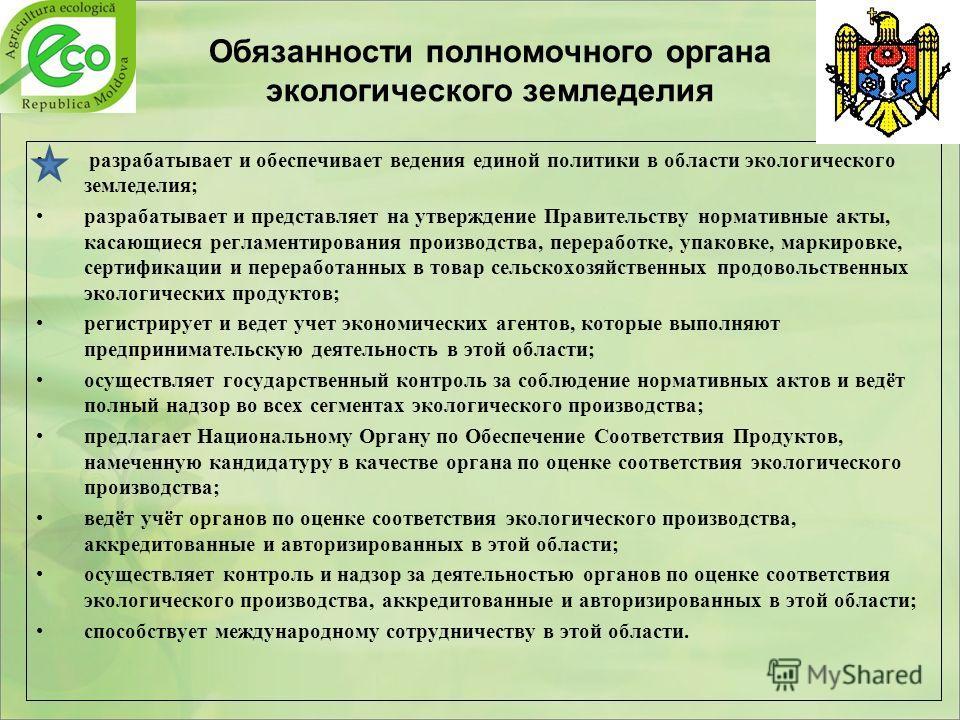 Обязанности полномочного органа экологического земледелия разрабатывает и обеспечивает ведения единой политики в области экологического земледелия; разрабатывает и представляет на утверждение Правительству нормативные акты, касающиеся регламентирован