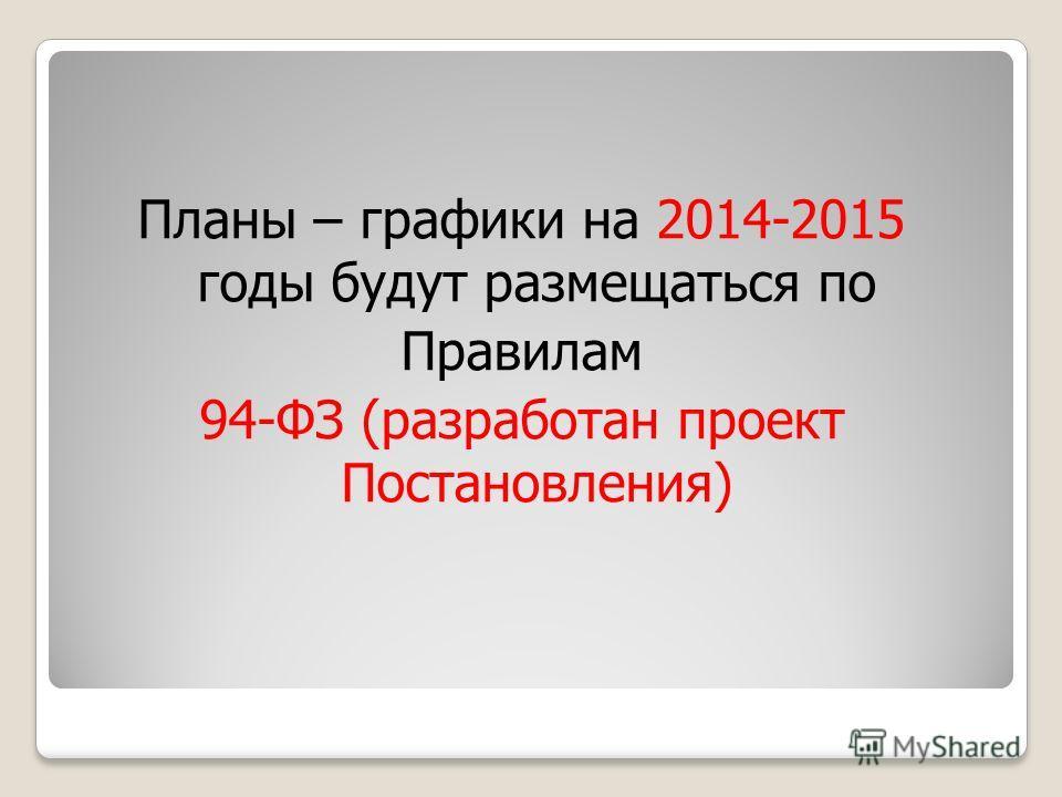 Планы – графики на 2014-2015 годы будут размещаться по Правилам 94-ФЗ (разработан проект Постановления)
