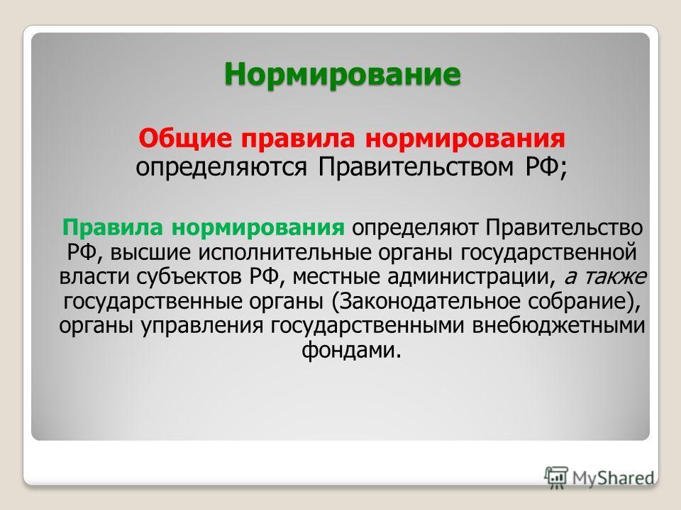 Нормирование Общие правила нормирования определяются Правительством РФ; Правила нормирования определяют Правительство РФ, высшие исполнительные органы государственной власти субъектов РФ, местные администрации, а также государственные органы (Законод