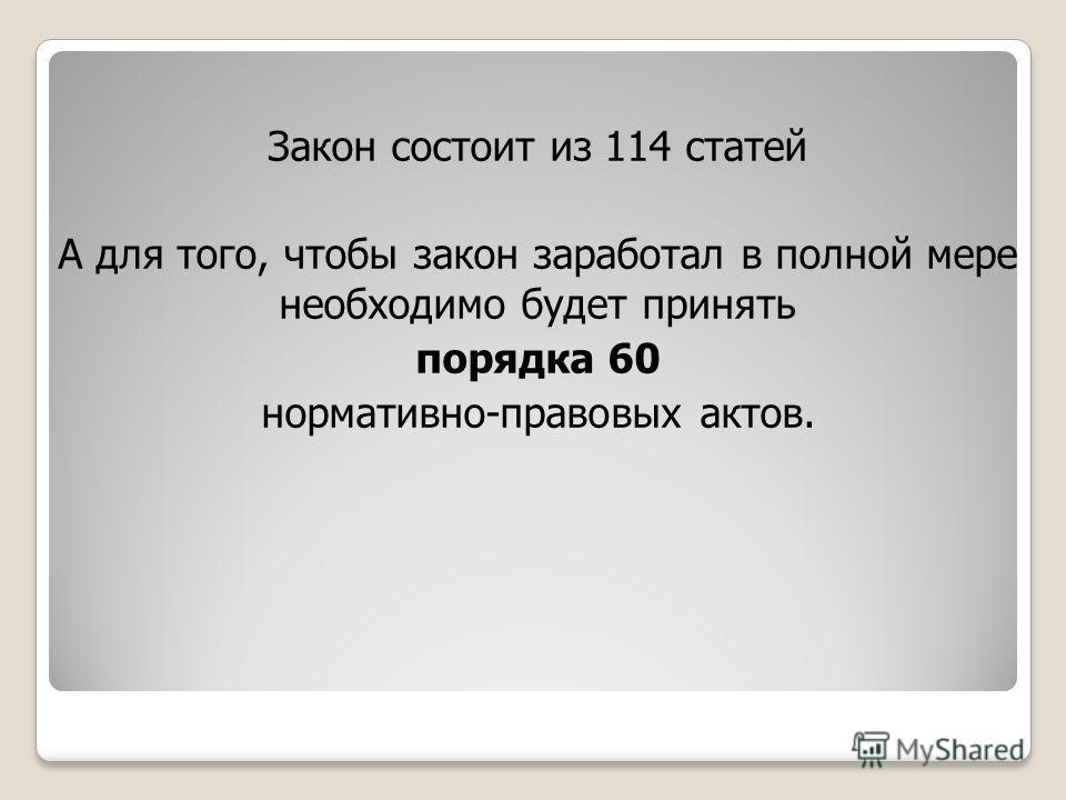 Закон состоит из 114 статей А для того, чтобы закон заработал в полной мере необходимо будет принять порядка 60 нормативно-правовых актов.