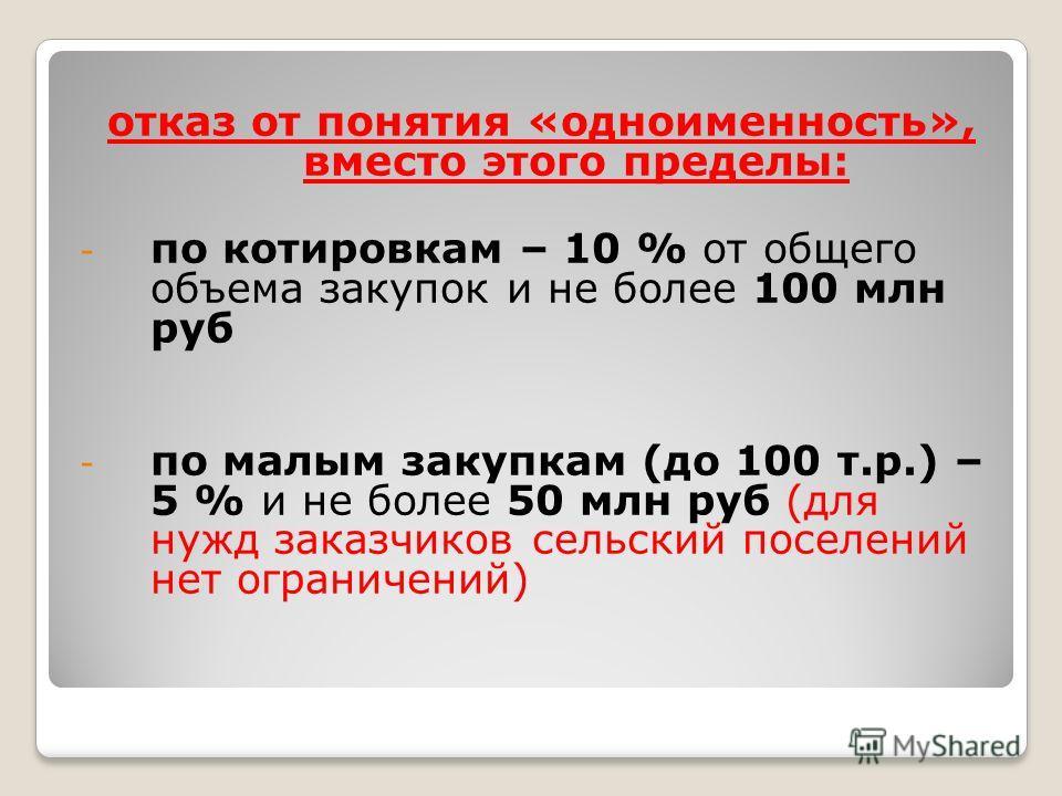 отказ от понятия «одноименность», вместо этого пределы: - по котировкам – 10 % от общего объема закупок и не более 100 млн руб - по малым закупкам (до 100 т.р.) – 5 % и не более 50 млн руб (для нужд заказчиков сельский поселений нет ограничений)