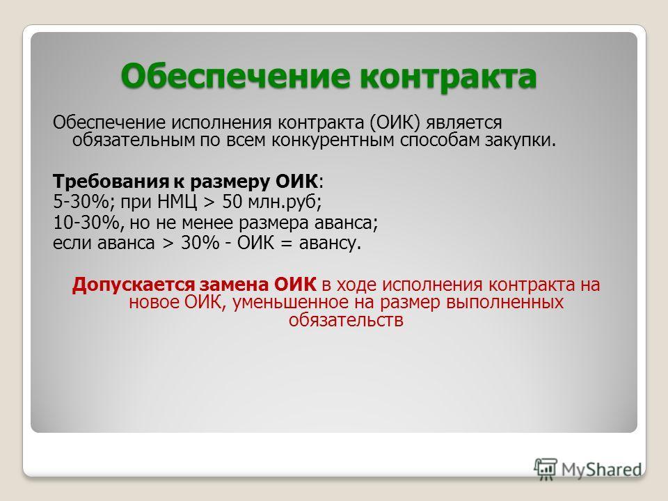 Обеспечение контракта Обеспечение исполнения контракта (ОИК) является обязательным по всем конкурентным способам закупки. Требования к размеру ОИК: 5-30%; при НМЦ > 50 млн.руб; 10-30%, но не менее размера аванса; если аванса > 30% - ОИК = авансу. Доп