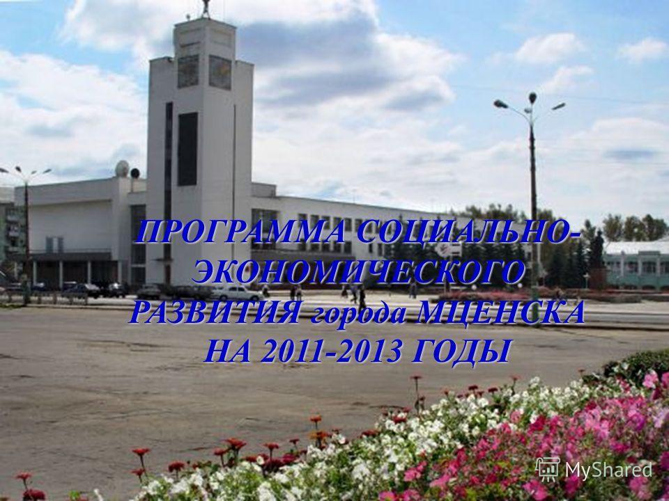 ПРОГРАММА СОЦИАЛЬНО- ЭКОНОМИЧЕСКОГО РАЗВИТИЯ города МЦЕНСКА НА 2011-2013 ГОДЫ