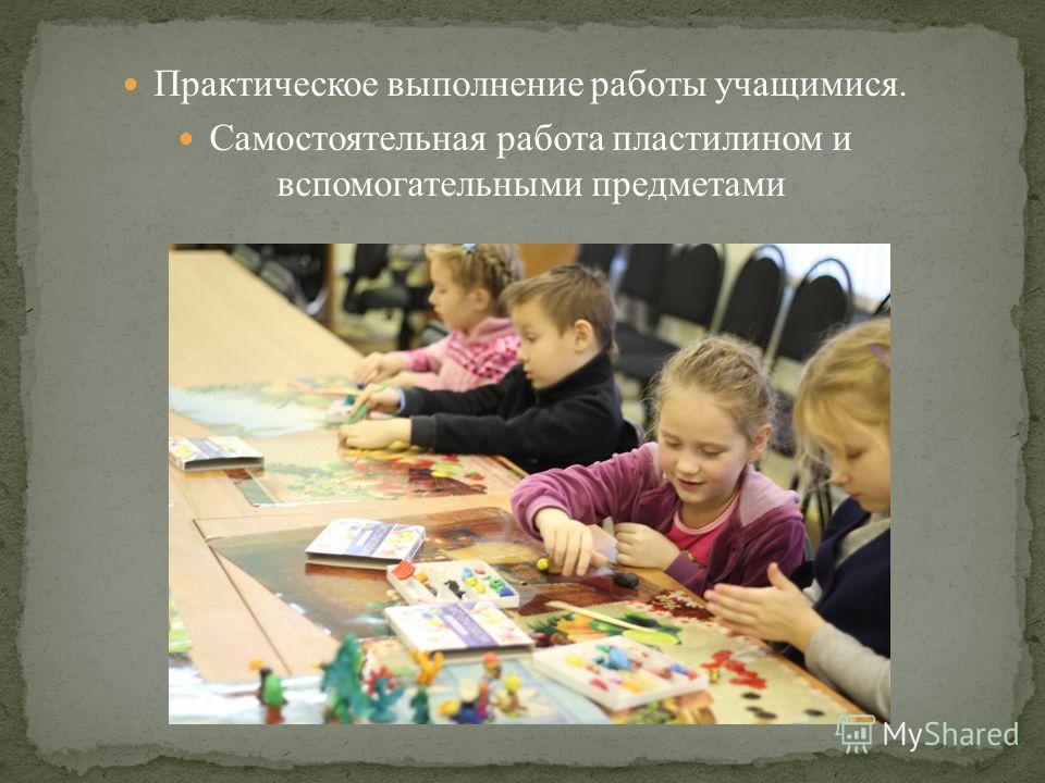 Практическое выполнение работы учащимися. Самостоятельная работа пластилином и вспомогательными предметами