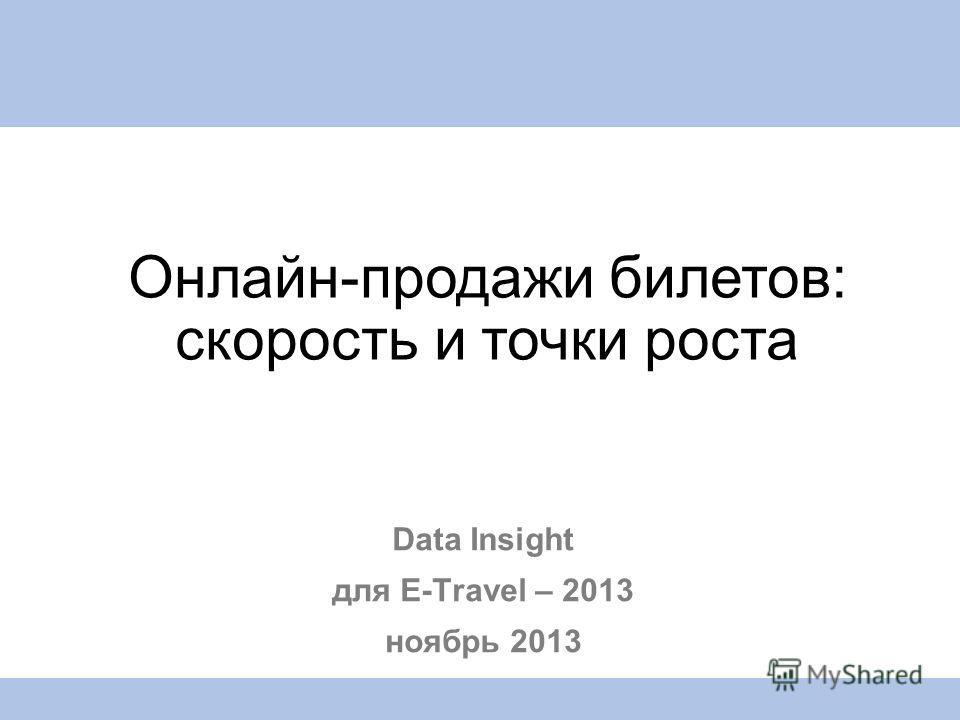 Data Insight для E-Travel – 2013 ноябрь 2013 Онлайн-продажи билетов: скорость и точки роста