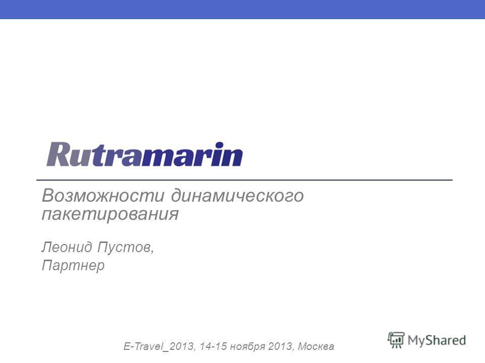 Возможности динамического пакетирования Леонид Пустов, Партнер E-Travel_2013, 14-15 ноября 2013, Москва