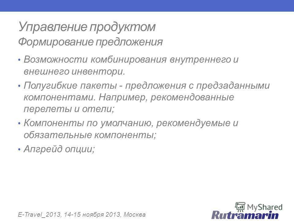 Управление продуктом Формирование предложения E-Travel_2013, 14-15 ноября 2013, Москва Возможности комбинирования внутреннего и внешнего инвентори. Полугибкие пакеты - предложения с предзаданными компонентами. Например, рекомендованные перелеты и оте
