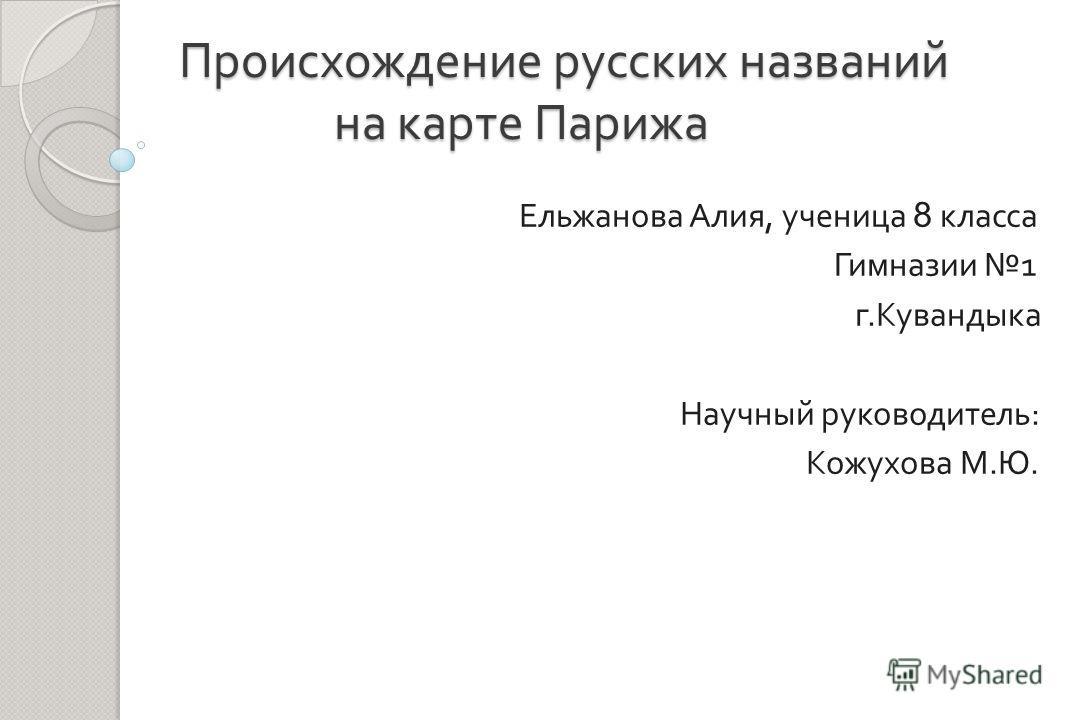 Происхождение русских названий на карте Парижа Ельжанова Алия, ученица 8 класса Гимназии 1 г. Кувандыка Научный руководитель : Кожухова М. Ю.