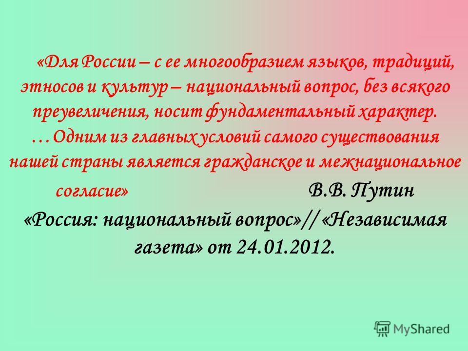 «Для России – с ее многообразием языков, традиций, этносов и культур – национальный вопрос, без всякого преувеличения, носит фундаментальный характер. …Одним из главных условий самого существования нашей страны является гражданское и межнациональное