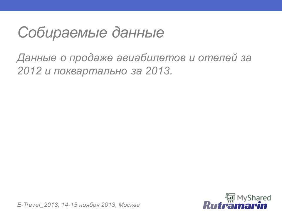 Собираемые данные E-Travel_2013, 14-15 ноября 2013, Москва Данные о продаже авиабилетов и отелей за 2012 и поквартально за 2013.
