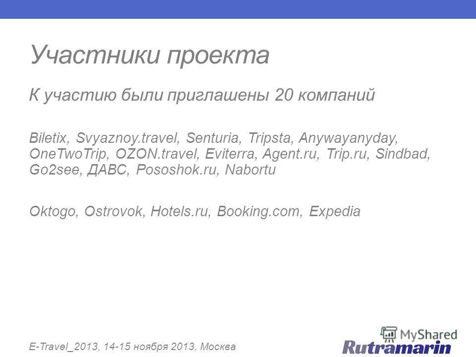 Участники проекта E-Travel_2013, 14-15 ноября 2013, Москва К участию были приглашены 20 компаний Biletix, Svyaznoy.travel, Senturia, Tripsta, Anywayanyday, OneTwoTrip, OZON.travel, Eviterra, Agent.ru, Trip.ru, Sindbad, Go2see, ДАВС, Pososhok.ru, Nabo