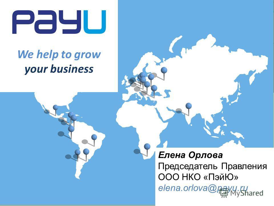 We help to grow your business Елена Орлова Председатель Правления ООО НКО «ПэйЮ» elena.orlova@payu.ru
