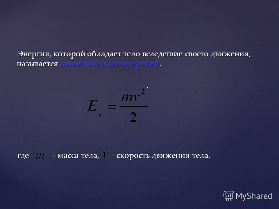 Энергия, которой обладает тело вследствие своего движения, называется кинетической энергией., где - масса тела, - скорость движения тела.