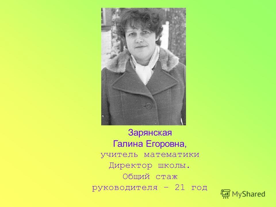 Зарянская Галина Егоровна, учитель математики Директор школы. Общий стаж руководителя – 21 год