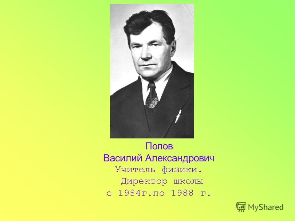Попов Василий Александрович Учитель физики. Директор школы с 1984г.по 1988 г.