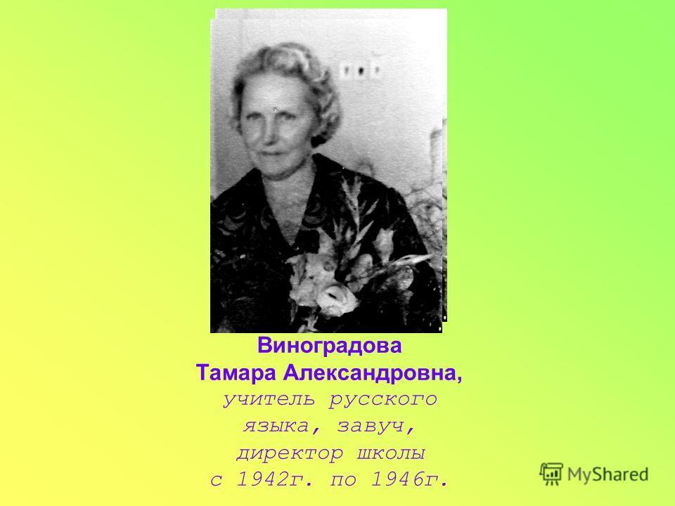 Виноградова Тамара Александровна, учитель русского языка, завуч, директор школы с 1942г. по 1946г.