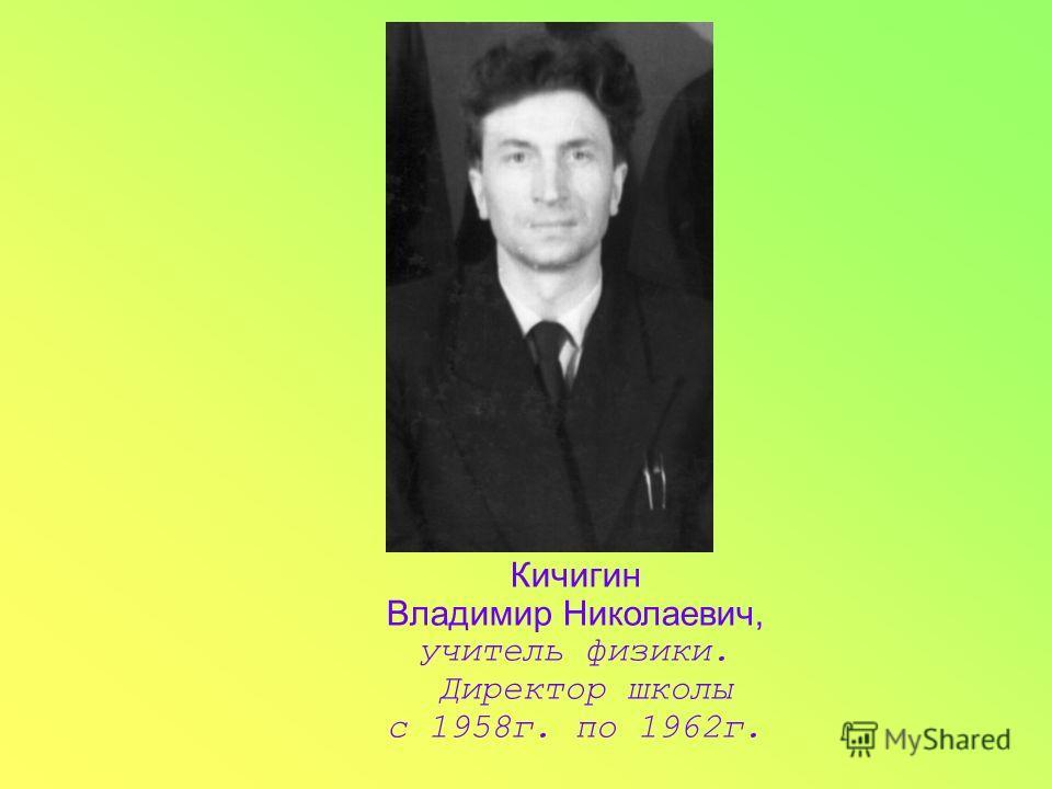 Кичигин Владимир Николаевич, учитель физики. Директор школы с 1958г. по 1962г.