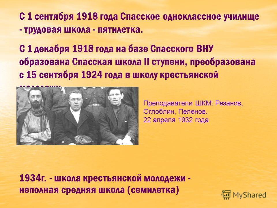 С 1 сентября 1918 года Спасское одноклассное училище - трудовая школа - пятилетка. С 1 декабря 1918 года на базе Спасского ВНУ образована Спасская школа II ступени, преобразована с 15 сентября 1924 года в школу крестьянской молодежи. 1934г. - школа к