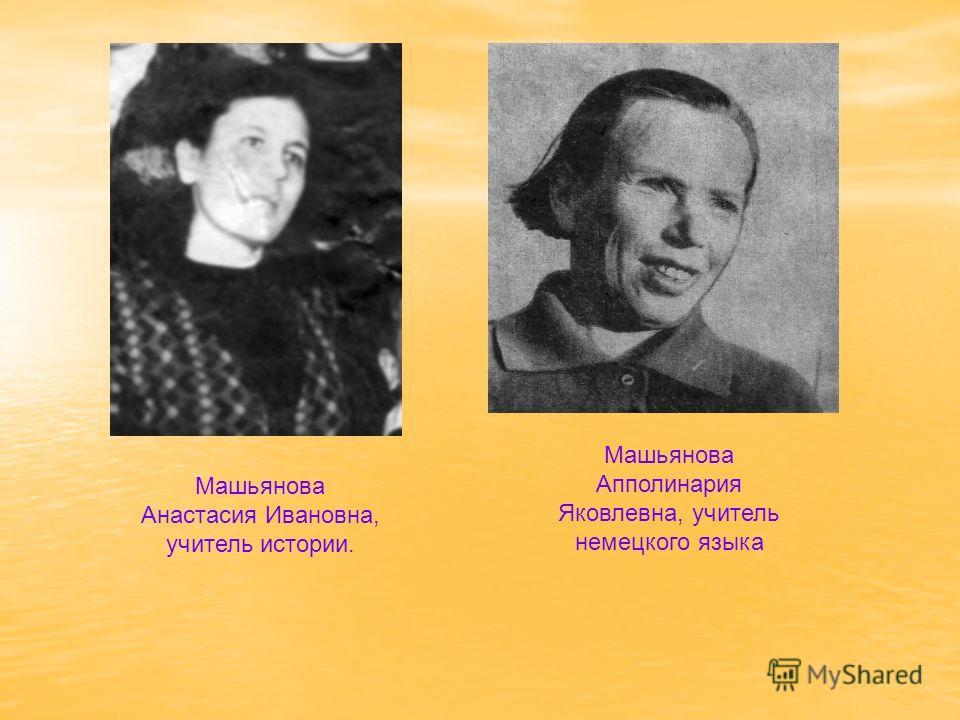 Машьянова Анастасия Ивановна, учитель истории. Машьянова Апполинария Яковлевна, учитель немецкого языка
