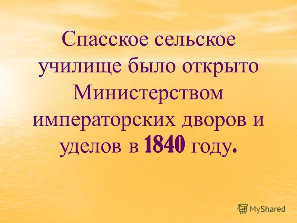 Спасское сельское училище было открыто Министерством императорских дворов и уделов в 1840 году.