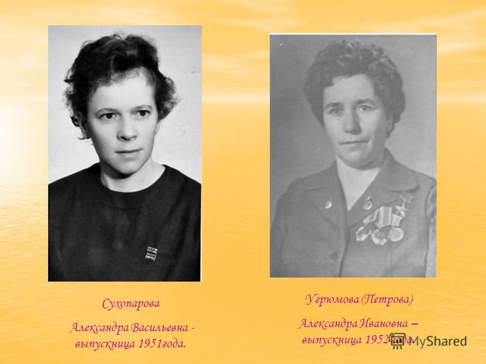 Сухопарова Александра Васильевна - выпускница 1951года. Угрюмова (Петрова) Александра Ивановна – выпускница 1952 года.