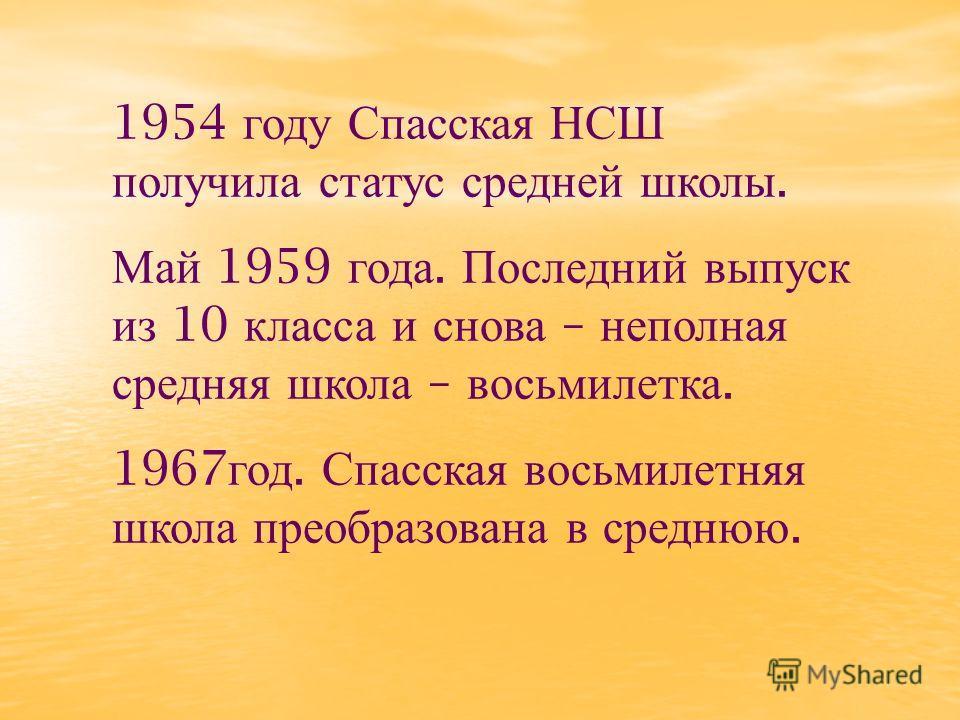 1954 году Спасская НСШ получила статус средней школы. Май 1959 года. Последний выпуск из 10 класса и снова – неполная средняя школа – восьмилетка. 1967 год. Спасская восьмилетняя школа преобразована в среднюю.