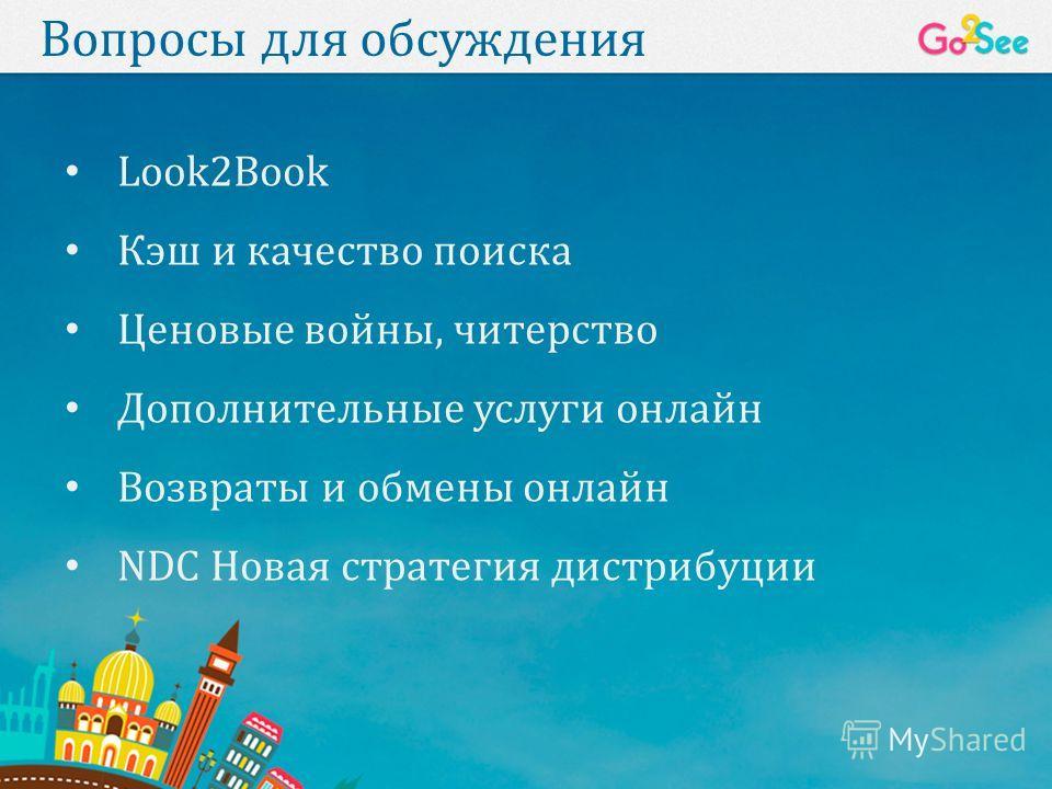 Вопросы для обсуждения Look2Book Кэш и качество поиска Ценовые войны, читерство Дополнительные услуги онлайн Возвраты и обмены онлайн NDC Новая стратегия дистрибуции
