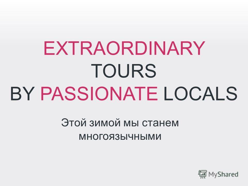 EXTRAORDINARY TOURS BY PASSIONATE LOCALS Этой зимой мы станем многоязычными
