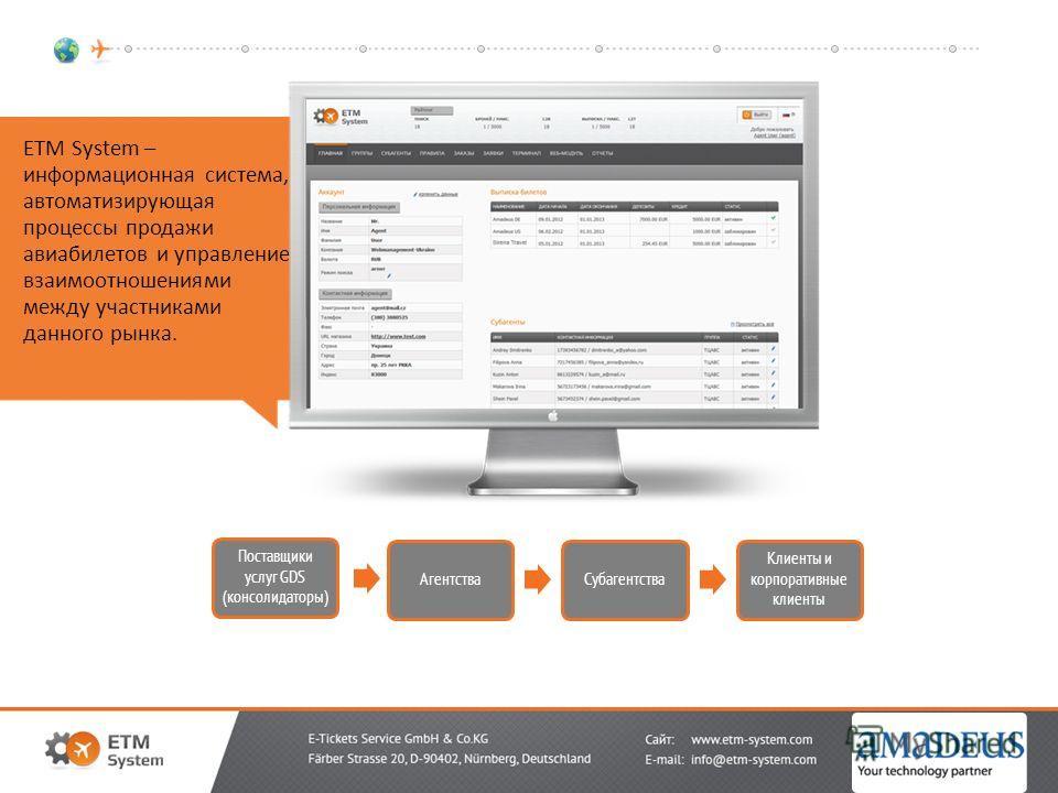 ETM System – информационная система, автоматизирующая процессы продажи авиабилетов и управление взаимоотношениями между участниками данного рынка. Поставщики услуг GDS (консолидаторы) АгентстваСубагентства Клиенты и корпоративные клиенты