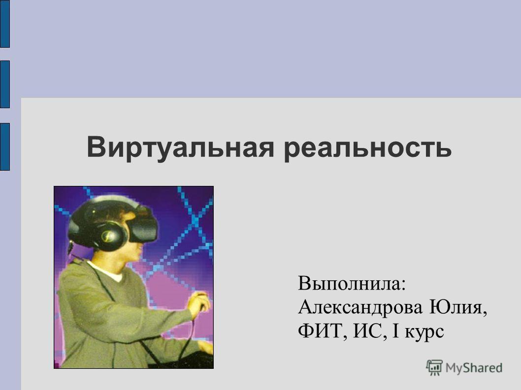 Виртуальная реальность Выполнила: Александрова Юлия, ФИТ, ИС, I курс
