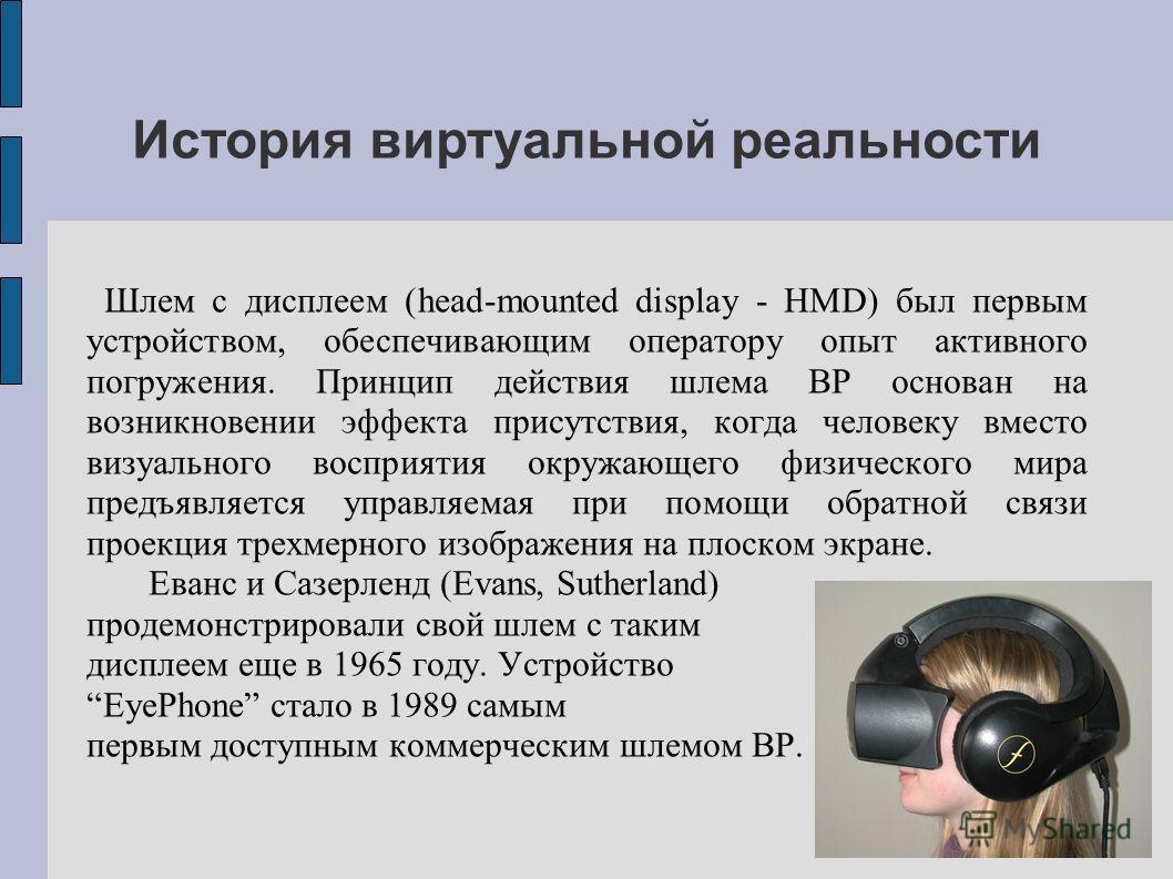 Шлем с дисплеем (head-mounted display - HMD) был первым устройством, обеспечивающим оператору опыт активного погружения. Принцип действия шлема ВР основан на возникновении эффекта присутствия, когда человеку вместо визуального восприятия окружающего