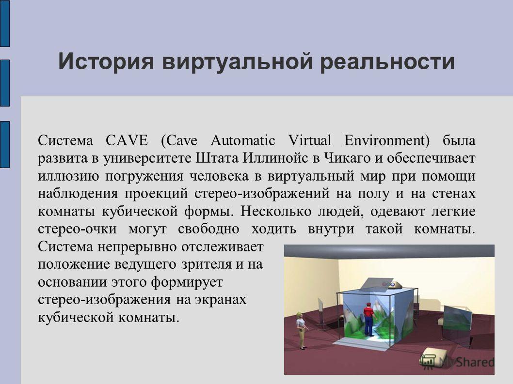 Система CAVE (Cave Automatic Virtual Environment) была развита в университете Штата Иллинойс в Чикаго и обеспечивает иллюзию погружения человека в виртуальный мир при помощи наблюдения проекций стерео-изображений на полу и на стенах комнаты кубическо