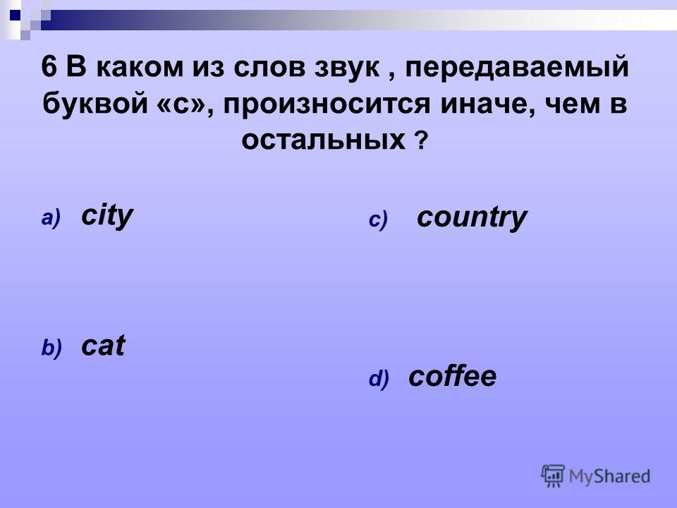 6 В каком из слов звук, передаваемый буквой «с», произносится иначе, чем в остальных ? a) city b) cat c) country d) coffee